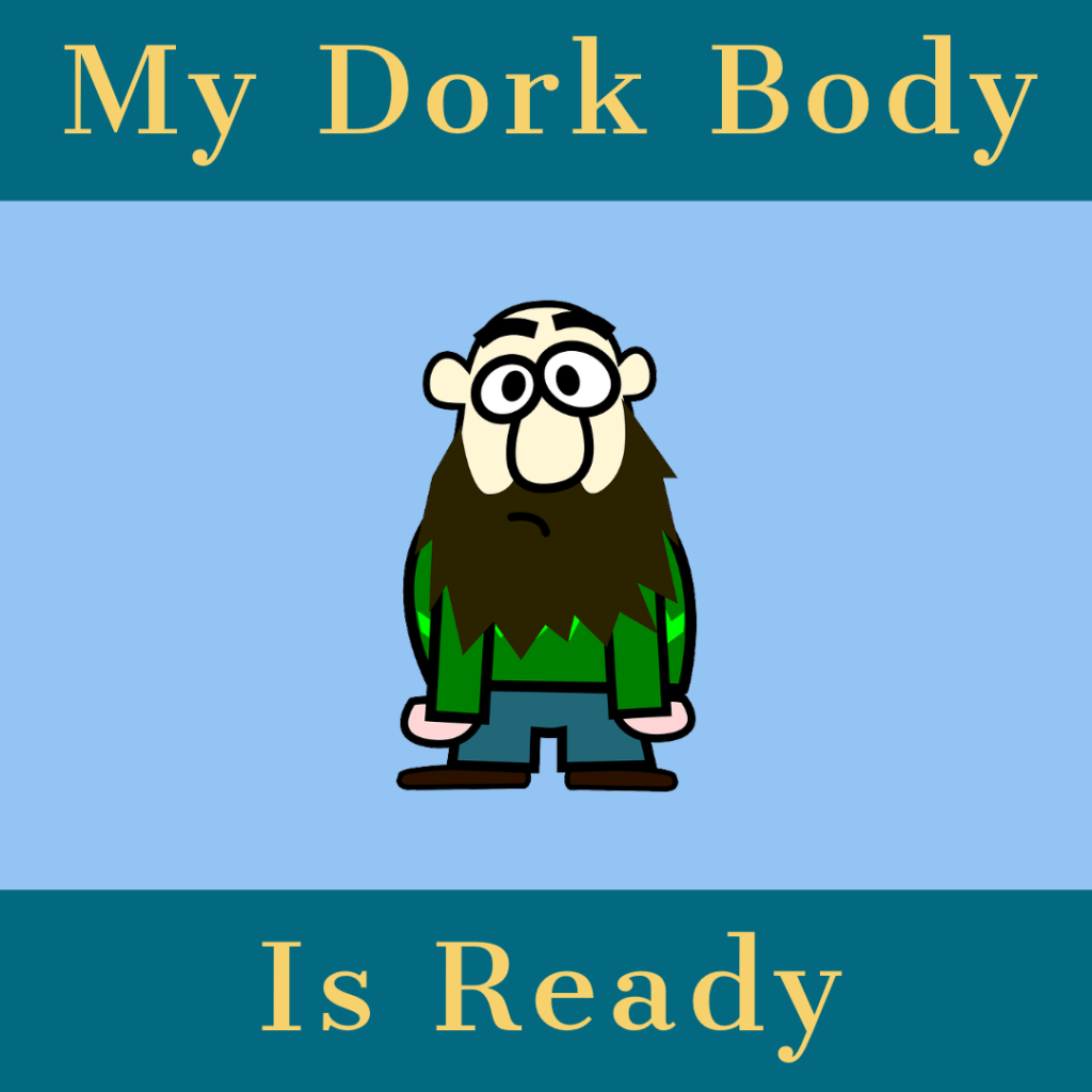 My Dork Body Is Ready
